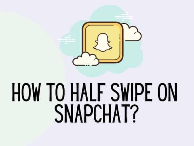 how to half swipe on Snapchat